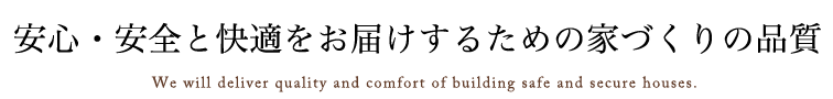 安心・安全と快適をお届けするための家づくりの品質We will deliver quality and comfort of building safe and secure houses.