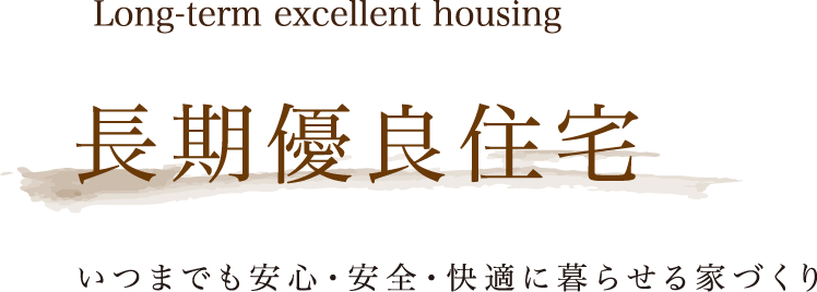 Long-term excellent housing 長期優良住宅 いつまでも安心・安全・快適に暮らせる家づくり